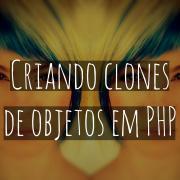 __clone: Criando clones de objetos em PHP